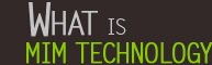 What is MIM technology?